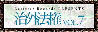 Resistar Records PRESENTS治外法権vol.7