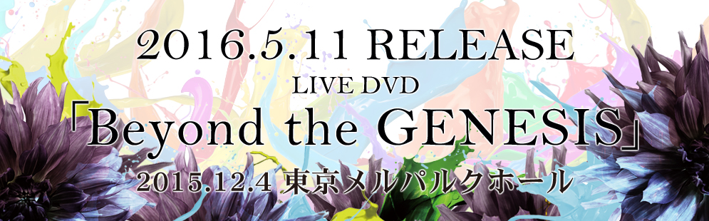 2016.5.11RELEASE LIVE DVD「Beyond the GENESIS」2015.12.4 東京メルパルクホール
